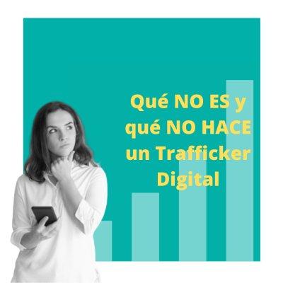 QUÉ NO ES y QUÉ NO HACE un Trafficker Digital